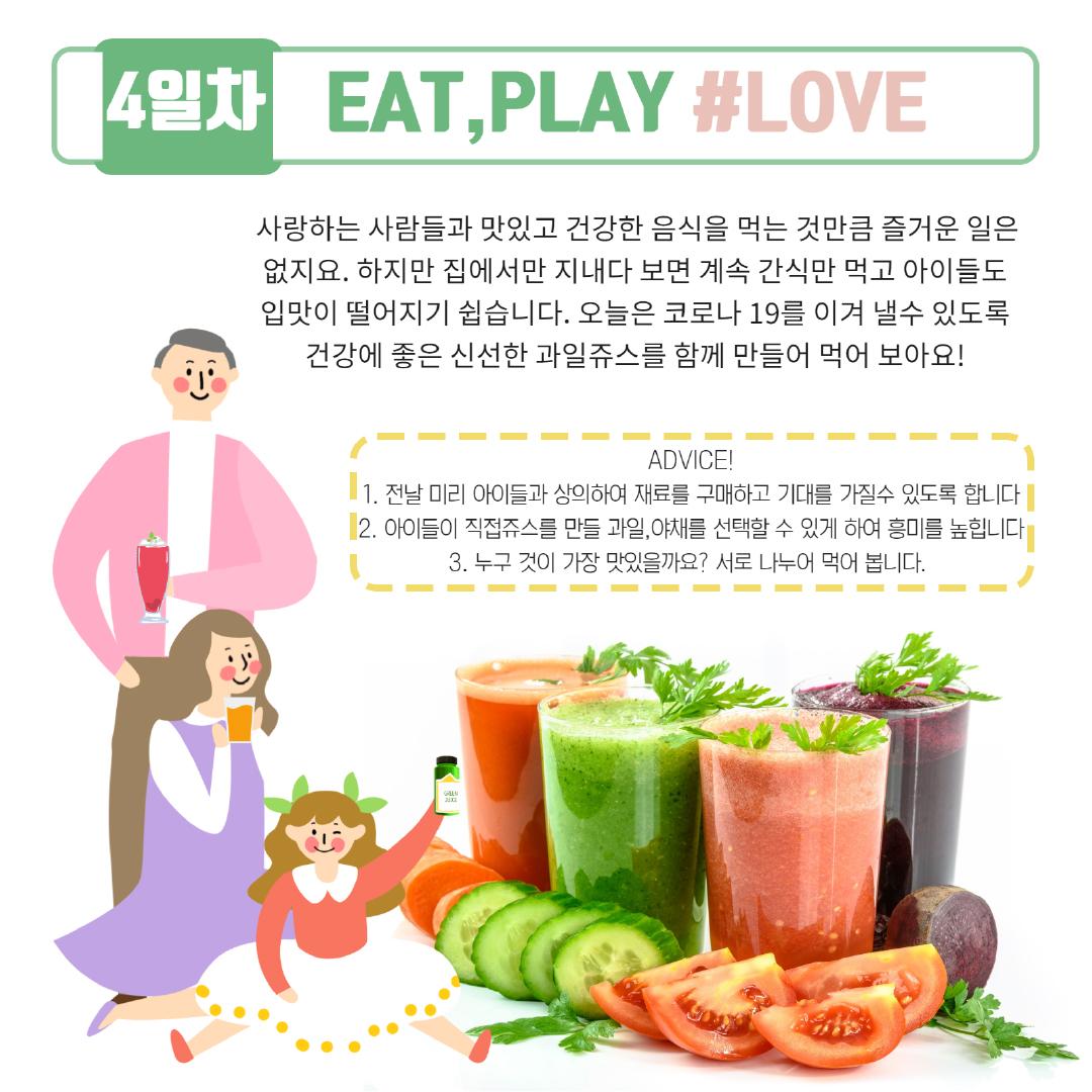 [4일차] EAT, PLAY, #LOVE, 사랑하는 사람들과 맛있고 건강한 음식을 먹는 것만큼 즐거운 일은 없지요. 하지만 집에서만 지내다 보면 계속 간식만 먹고 아이들도 입맛이 떨어지기 쉽습니다. 오늘은 코로나19를 이겨 낼 수 있도록 건강에 좋은 신선한 과일쥬스를 함께 만들어 먹어 보아요! ADVICE! 1) 전날 미리 아이들과 상의하여 재료를 구매하고 기대를 가질 수 있도록 합니다. 2) 아이들이 직접쥬스를 만들 과일, 야채를 선택할 수 있게 하여 흥미를 높힙니다. 3) 누구 것이 가장 맛있을까요? 서로 나누어 먹어 봅니다.