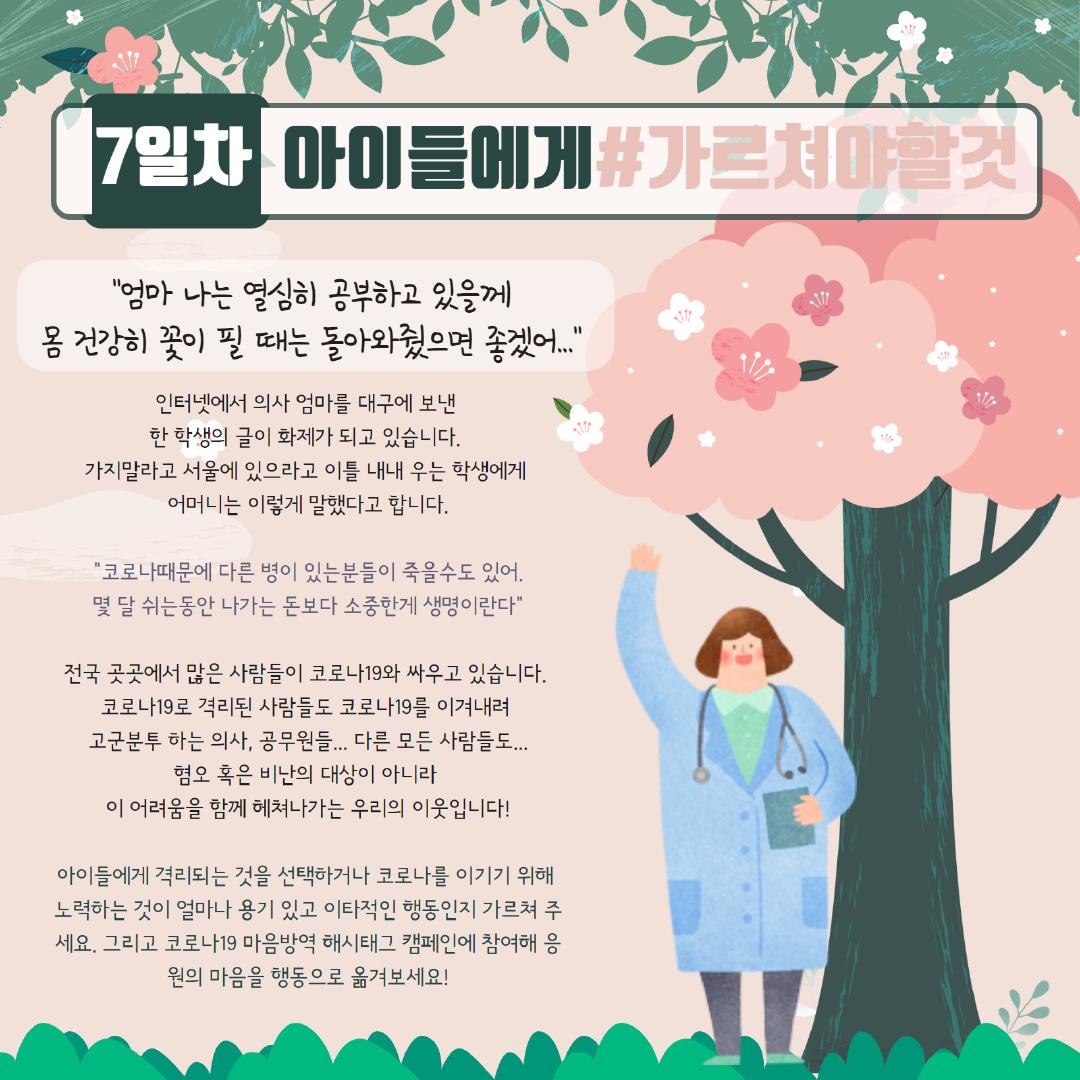 [7일차] 아이들에게 #가르쳐야할것, '엄마 나는 열심히 공부하고 있을께 몸 건강히 꽃이 필 때는 돌아와줬으면 좋겠어...' 인터넷에서 의사 엄마를 대구에 보낸 한 학생의 글이 화제가 되고 있습니다. 가지말라고 서울에 있으라고 이틀 내내 우는 학생에게 어머니는 이렇게 말했다고 합니다. '코로나때문에 다른 병이 있는분들이 죽을수도 있어. 몇 달 쉬는 동안 나가는 돈보다 소중한게 생명이란다' 전국 곳곳에서 많은 사람들이 코로나19와 싸우고 있습니다. 코로나19로 격리된 사람들도, 코로나10를 이겨내려 고군분투 하는 의사, 공무원들... 다른 모든 사람들도... 혐오 혹은 비난의 대상이 아니라 이 어려움을 함께 헤쳐나가는 우리의 이웃입니다! 아이들에게 격리되는 것을 선택하거나 코로나를 이기기 위해 노력하는 것이 얼마나 용기 있고 이타적인 행동인지 가르쳐 주세요. 그리고 코로나19 마음방역 해시태그 캠페인에 참여해 응원의 마음을 행동으로 옮겨보세요!